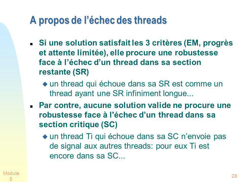 Module 5 28 A propos de léchec des threads Si une solution satisfait les 3 critères (EM, progrès et attente limitée), elle procure une robustesse face à léchec dun thread dans sa section restante (SR) un thread qui échoue dans sa SR est comme un thread ayant une SR infiniment longue...