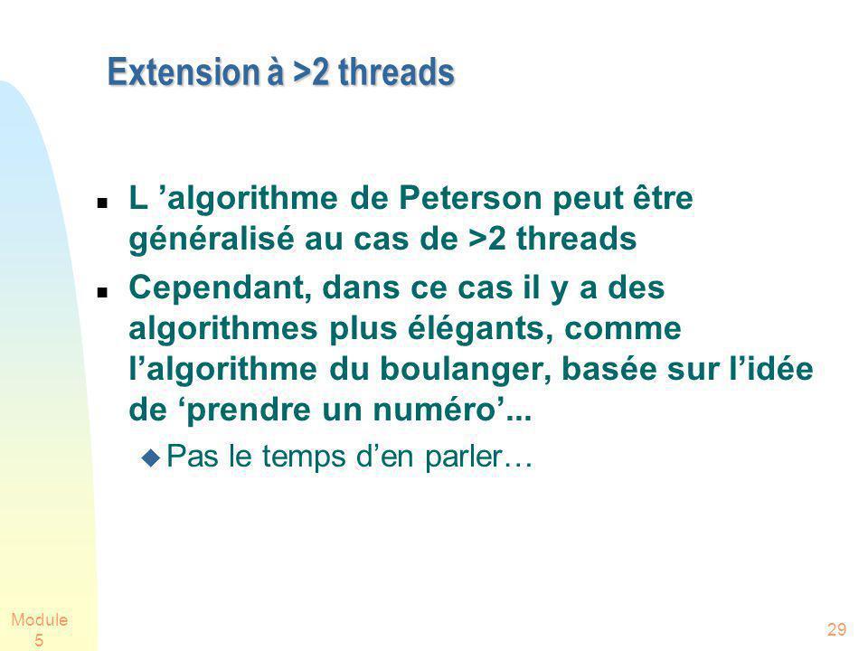 Module 5 29 Extension à >2 threads L algorithme de Peterson peut être généralisé au cas de >2 threads Cependant, dans ce cas il y a des algorithmes plus élégants, comme lalgorithme du boulanger, basée sur lidée de prendre un numéro...