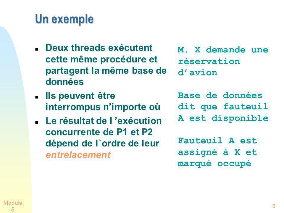 Module 5 34 Linstruction test-and-set Une version C++ de test-and-set: Un algorithme utilisant testset pour Exclusion Mutuelle: Variable partagée b est initialisée à 0 Cest le 1er Pi qui met b à 1 qui entre dans SC bool testset(int& i) { if (i==0) { i=1; return true; } else { return false; } Tâche Pi: while testset(b)==false {}; SC //entre quand vrai b=0; SR Instruction atomique!