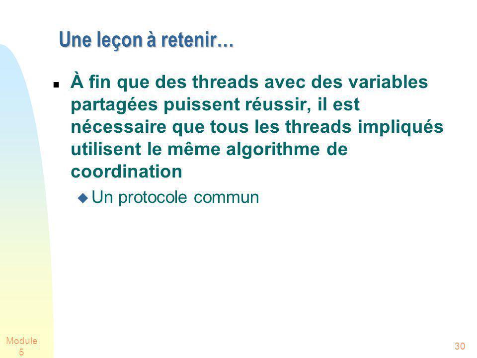 Module 5 30 Une leçon à retenir… À fin que des threads avec des variables partagées puissent réussir, il est nécessaire que tous les threads impliqués utilisent le même algorithme de coordination Un protocole commun
