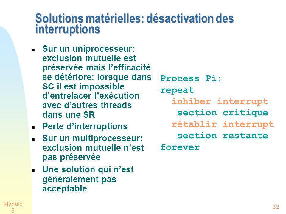 Module 5 32 Solutions matérielles: désactivation des interruptions Sur un uniprocesseur: exclusion mutuelle est préservée mais lefficacité se détérior