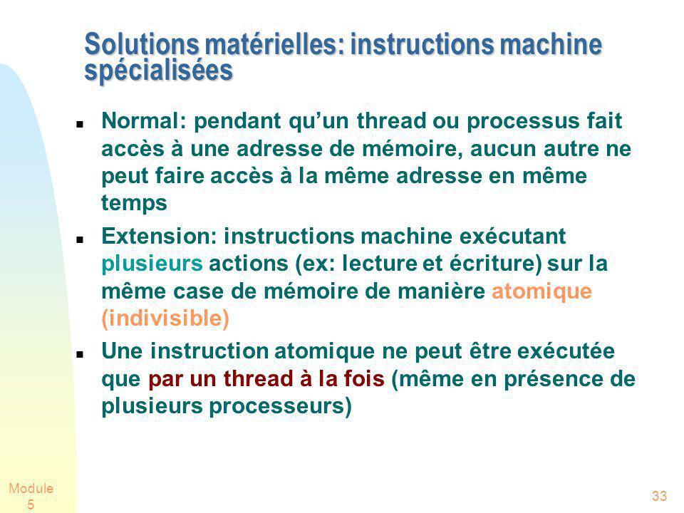 Module 5 33 Solutions matérielles: instructions machine spécialisées Normal: pendant quun thread ou processus fait accès à une adresse de mémoire, auc