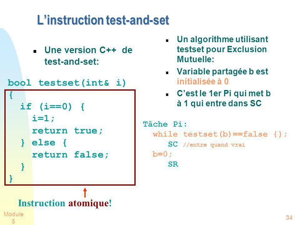 Module 5 34 Linstruction test-and-set Une version C++ de test-and-set: Un algorithme utilisant testset pour Exclusion Mutuelle: Variable partagée b es