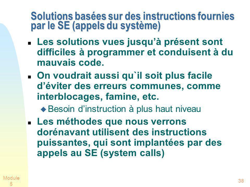 Module 5 38 Solutions basées sur des instructions fournies par le SE (appels du système) Solutions basées sur des instructions fournies par le SE (appels du système) Les solutions vues jusquà présent sont difficiles à programmer et conduisent à du mauvais code.