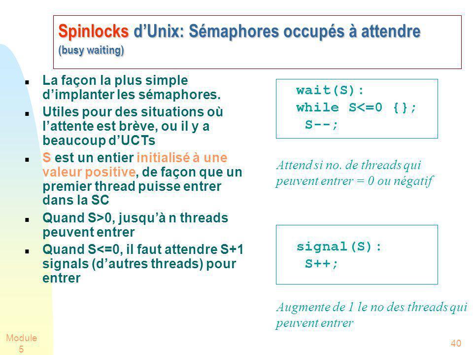 Module 5 40 Spinlocks dUnix: Sémaphores occupés à attendre (busy waiting) La façon la plus simple dimplanter les sémaphores.