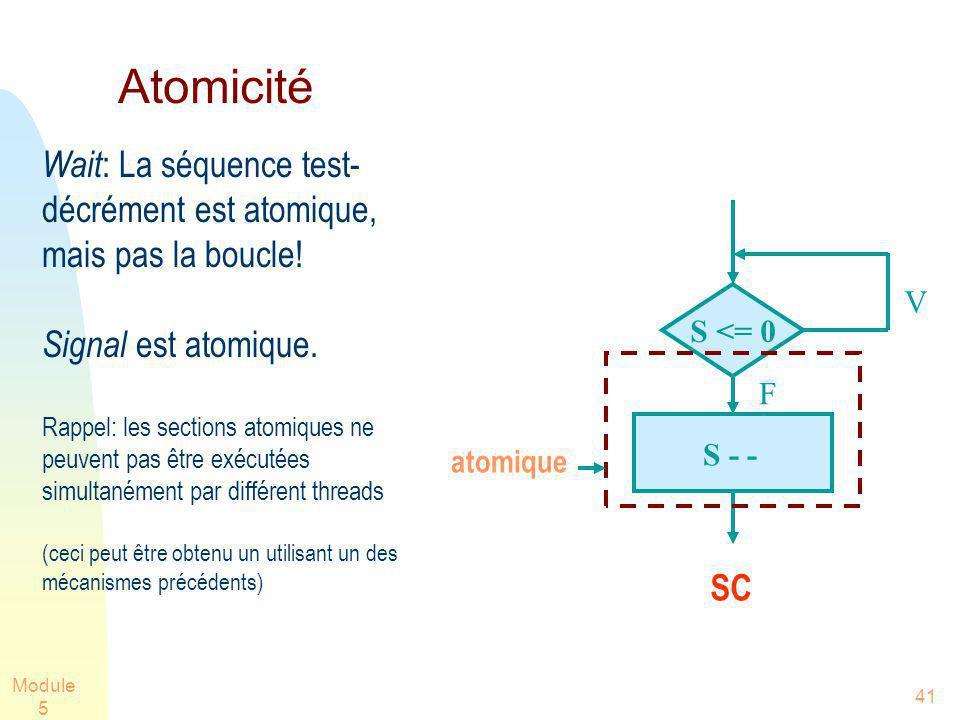 Module 5 41 Atomicité Wait : La séquence test- décrément est atomique, mais pas la boucle! Signal est atomique. Rappel: les sections atomiques ne peuv