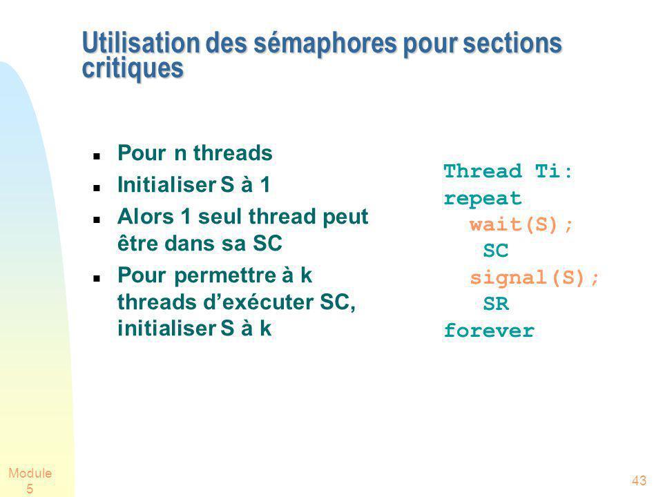 Module 5 43 Utilisation des sémaphores pour sections critiques Pour n threads Initialiser S à 1 Alors 1 seul thread peut être dans sa SC Pour permettre à k threads dexécuter SC, initialiser S à k Thread Ti: repeat wait(S); SC signal(S); SR forever
