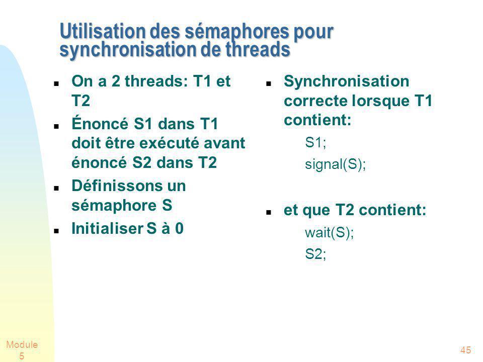 Module 5 45 Utilisation des sémaphores pour synchronisation de threads On a 2 threads: T1 et T2 Énoncé S1 dans T1 doit être exécuté avant énoncé S2 dans T2 Définissons un sémaphore S Initialiser S à 0 Synchronisation correcte lorsque T1 contient: S1; signal(S); et que T2 contient: wait(S); S2;