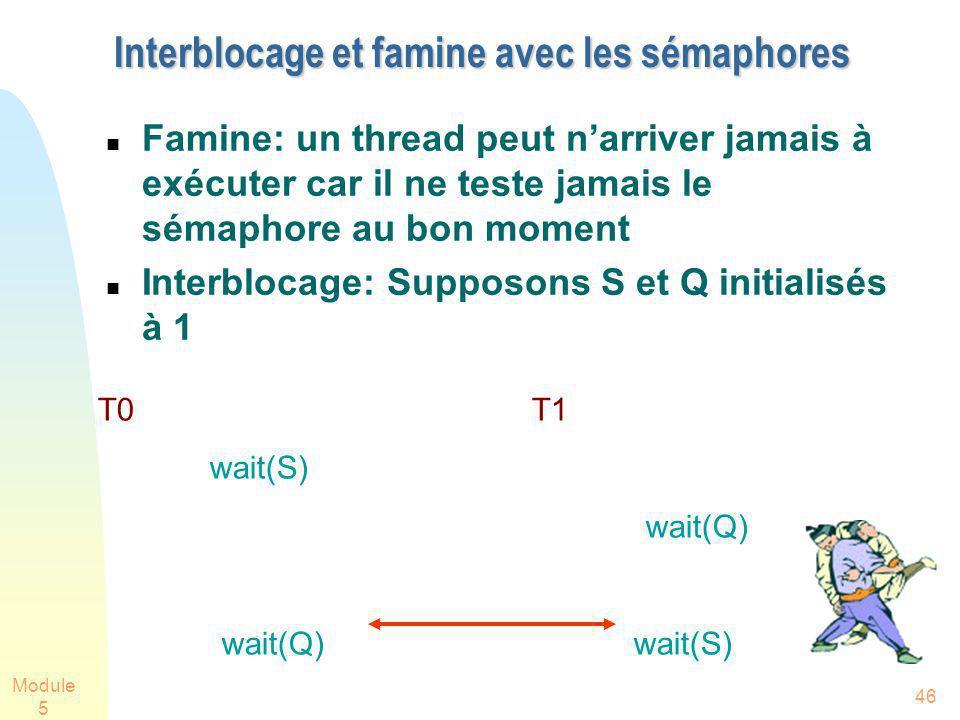 Module 5 46 Interblocage et famine avec les sémaphores Famine: un thread peut narriver jamais à exécuter car il ne teste jamais le sémaphore au bon moment Interblocage: Supposons S et Q initialisés à 1 T0 T1 wait(S) wait(Q) wait(Q) wait(S)