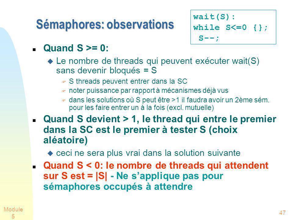 Module 5 47 Sémaphores: observations Quand S >= 0: Le nombre de threads qui peuvent exécuter wait(S) sans devenir bloqués = S S threads peuvent entrer