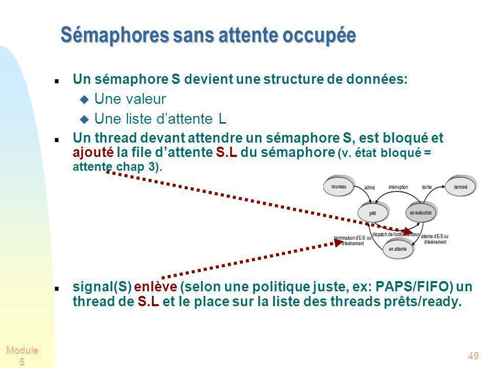 Module 5 49 Sémaphores sans attente occupée Un sémaphore S devient une structure de données: Une valeur Une liste dattente L Un thread devant attendre