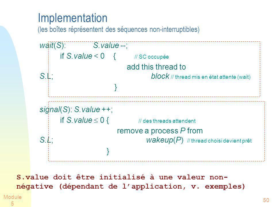 Module 5 50 Implementation (les boîtes réprésentent des séquences non-interruptibles) wait(S):S.value --; if S.value < 0 { // SC occupée add this thre