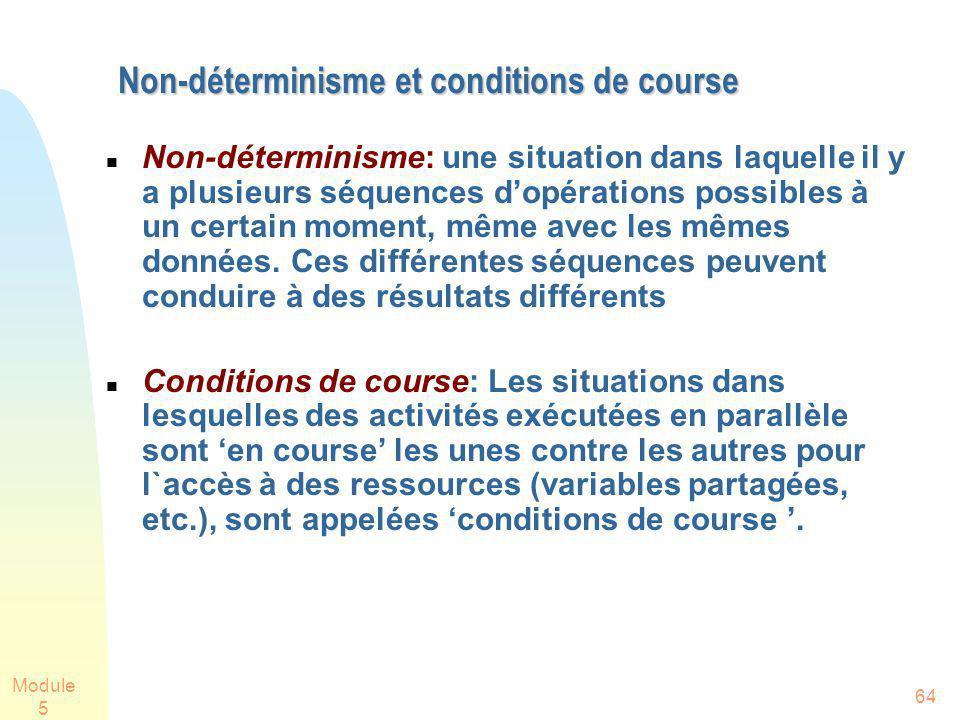 Module 5 64 Non-déterminisme et conditions de course Non-déterminisme: une situation dans laquelle il y a plusieurs séquences dopérations possibles à