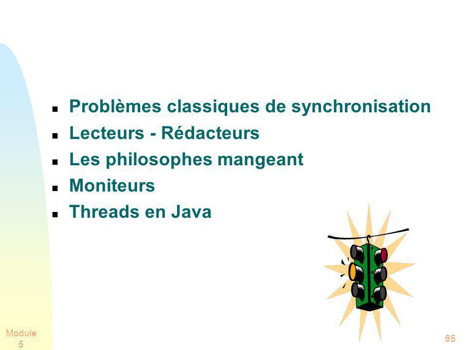 Module 5 65 Problèmes classiques de synchronisation Lecteurs - Rédacteurs Les philosophes mangeant Moniteurs Threads en Java
