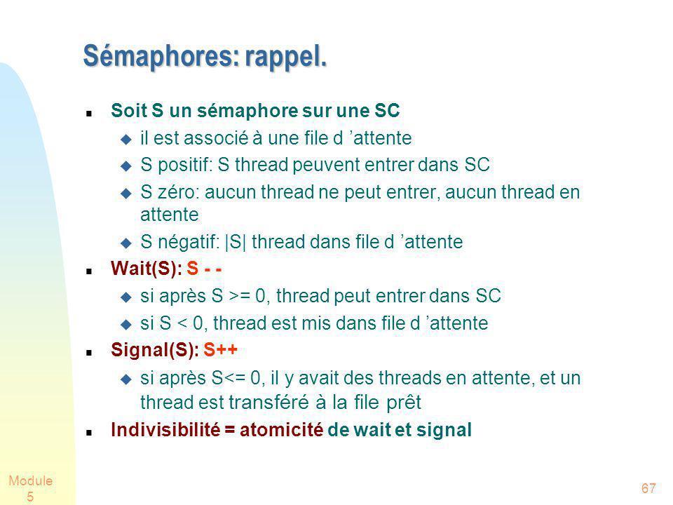 Module 5 67 Sémaphores: rappel. Soit S un sémaphore sur une SC il est associé à une file d attente S positif: S thread peuvent entrer dans SC S zéro: