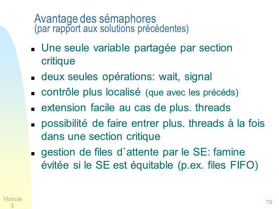 Module 5 76 Avantage des sémaphores (par rapport aux solutions précédentes) Une seule variable partagée par section critique deux seules opérations: wait, signal contrôle plus localisé (que avec les précéds) extension facile au cas de plus.