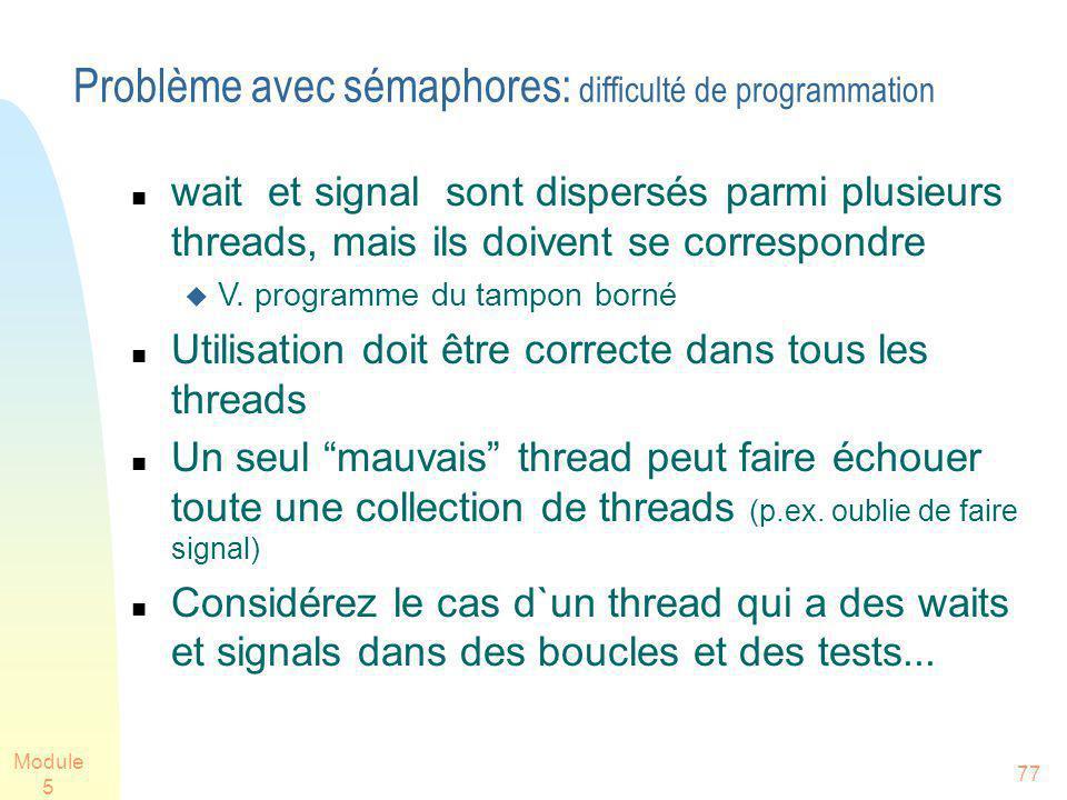 Module 5 77 Problème avec sémaphores: difficulté de programmation wait et signal sont dispersés parmi plusieurs threads, mais ils doivent se correspon