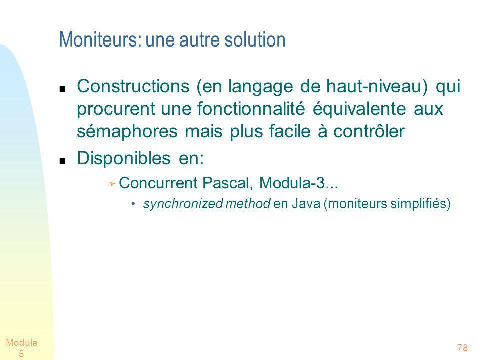 Module 5 78 Moniteurs: une autre solution Constructions (en langage de haut-niveau) qui procurent une fonctionnalité équivalente aux sémaphores mais plus facile à contrôler Disponibles en: Concurrent Pascal, Modula-3...