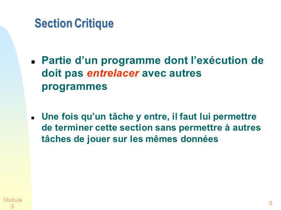 Module 5 8 Section Critique Partie dun programme dont lexécution de doit pas entrelacer avec autres programmes Une fois quun tâche y entre, il faut lui permettre de terminer cette section sans permettre à autres tâches de jouer sur les mêmes données
