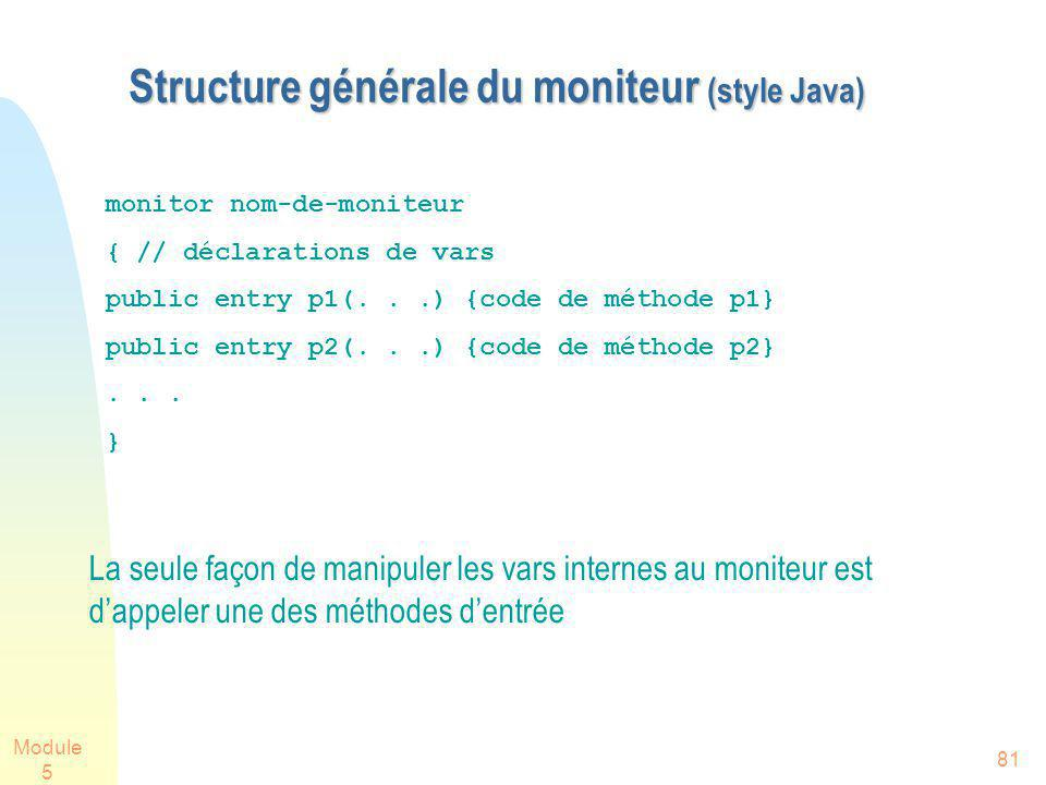 Module 5 81 Structure générale du moniteur (style Java) Structure générale du moniteur (style Java) La seule façon de manipuler les vars internes au moniteur est dappeler une des méthodes dentrée monitor nom-de-moniteur { // déclarations de vars public entry p1(...) {code de méthode p1} public entry p2(...) {code de méthode p2}...