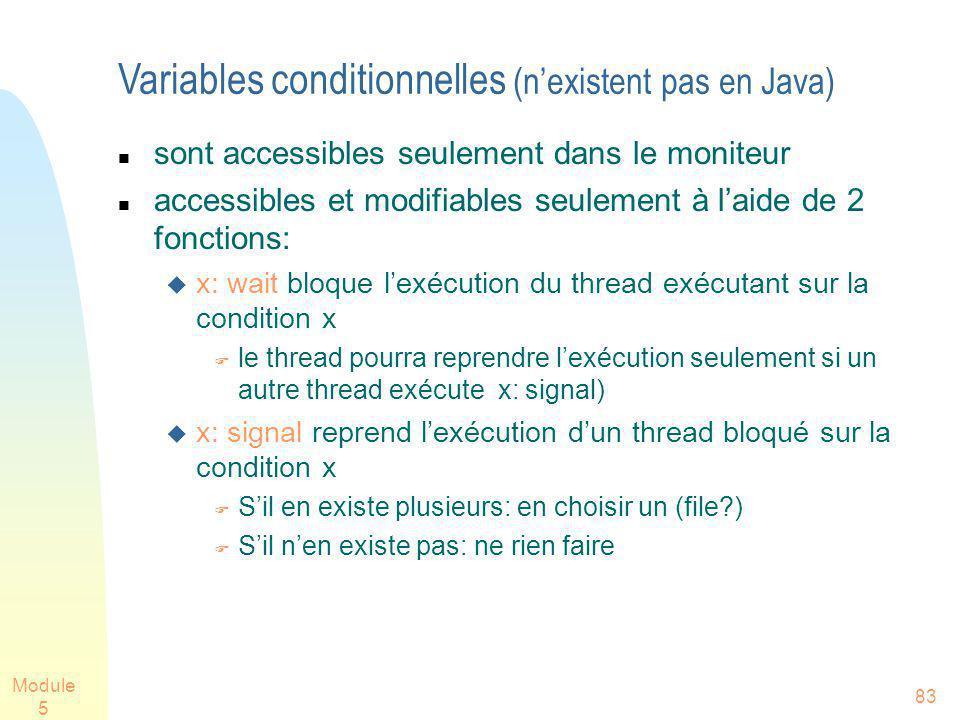 Module 5 83 Variables conditionnelles (nexistent pas en Java) sont accessibles seulement dans le moniteur accessibles et modifiables seulement à laide de 2 fonctions: x: wait bloque lexécution du thread exécutant sur la condition x le thread pourra reprendre lexécution seulement si un autre thread exécute x: signal) x: signal reprend lexécution dun thread bloqué sur la condition x Sil en existe plusieurs: en choisir un (file?) Sil nen existe pas: ne rien faire