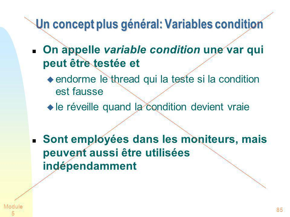 Module 5 85 Un concept plus général: Variables condition On appelle variable condition une var qui peut être testée et endorme le thread qui la teste