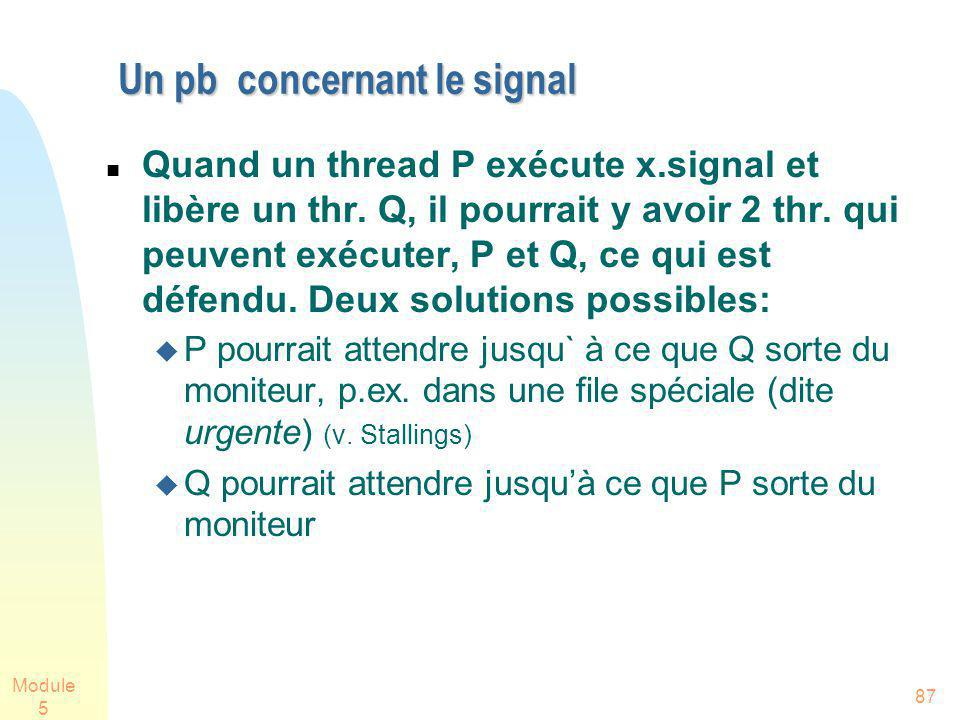 Module 5 87 Un pb concernant le signal Quand un thread P exécute x.signal et libère un thr. Q, il pourrait y avoir 2 thr. qui peuvent exécuter, P et Q
