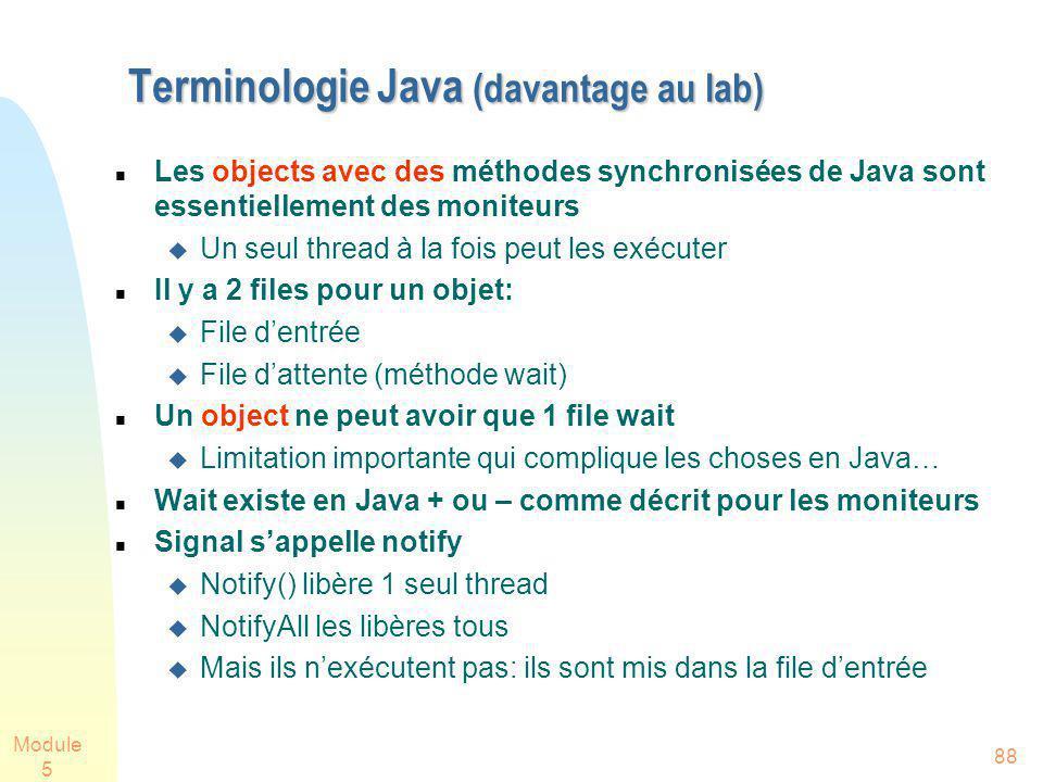 Module 5 88 Terminologie Java (davantage au lab) Terminologie Java (davantage au lab) Les objects avec des méthodes synchronisées de Java sont essentiellement des moniteurs Un seul thread à la fois peut les exécuter Il y a 2 files pour un objet: File dentrée File dattente (méthode wait) Un object ne peut avoir que 1 file wait Limitation importante qui complique les choses en Java… Wait existe en Java + ou – comme décrit pour les moniteurs Signal sappelle notify Notify() libère 1 seul thread NotifyAll les libères tous Mais ils nexécutent pas: ils sont mis dans la file dentrée