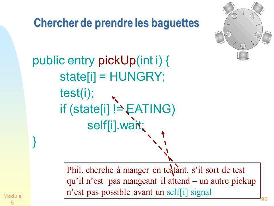 Module 5 96 Chercher de prendre les baguettes public entry pickUp(int i) { state[i] = HUNGRY; test(i); if (state[i] != EATING) self[i].wait; } Phil. c