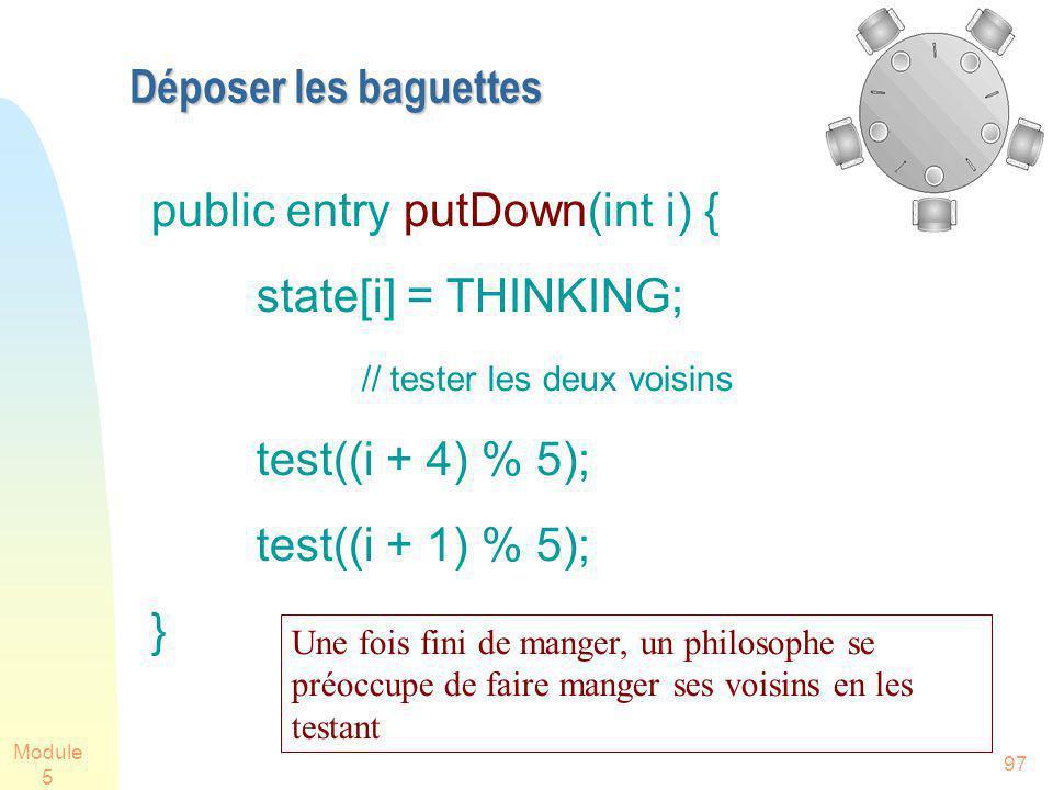 Module 5 97 Déposer les baguettes public entry putDown(int i) { state[i] = THINKING; // tester les deux voisins test((i + 4) % 5); test((i + 1) % 5);