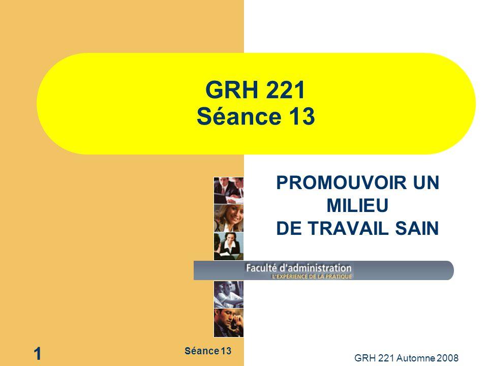 Séance 13 GRH 221 Automne 2008 1 GRH 221 Séance 13 PROMOUVOIR UN MILIEU DE TRAVAIL SAIN