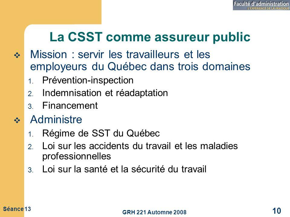 GRH 221 Automne 2008 10 Séance 13 La CSST comme assureur public Mission : servir les travailleurs et les employeurs du Québec dans trois domaines 1. P