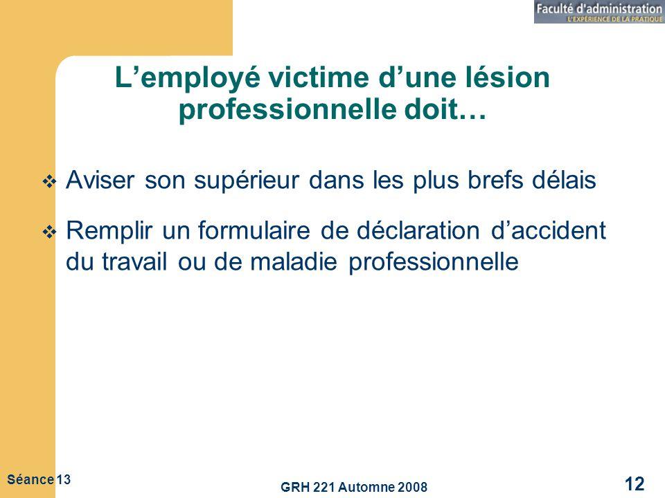 GRH 221 Automne 2008 12 Séance 13 Lemployé victime dune lésion professionnelle doit… Aviser son supérieur dans les plus brefs délais Remplir un formul