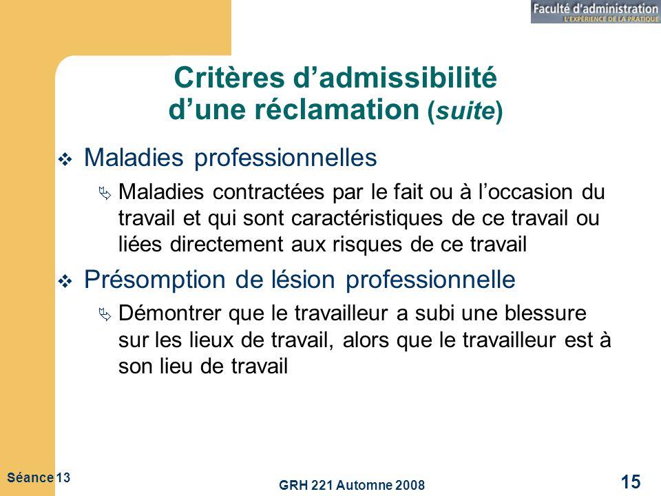 GRH 221 Automne 2008 15 Séance 13 Critères dadmissibilité dune réclamation (suite) Maladies professionnelles Maladies contractées par le fait ou à loc