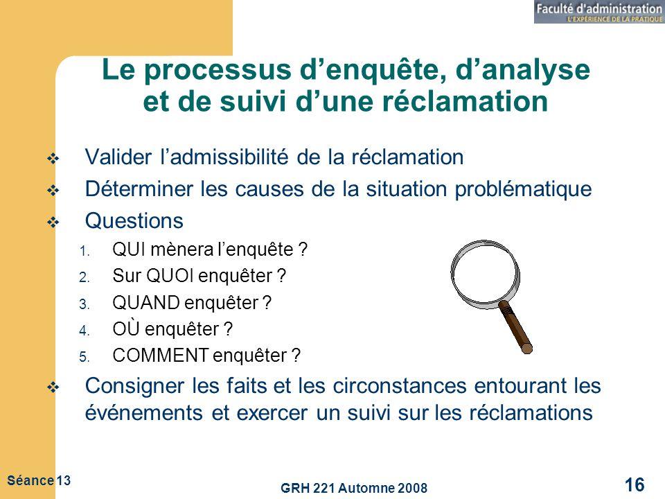 GRH 221 Automne 2008 16 Séance 13 Le processus denquête, danalyse et de suivi dune réclamation Valider ladmissibilité de la réclamation Déterminer les
