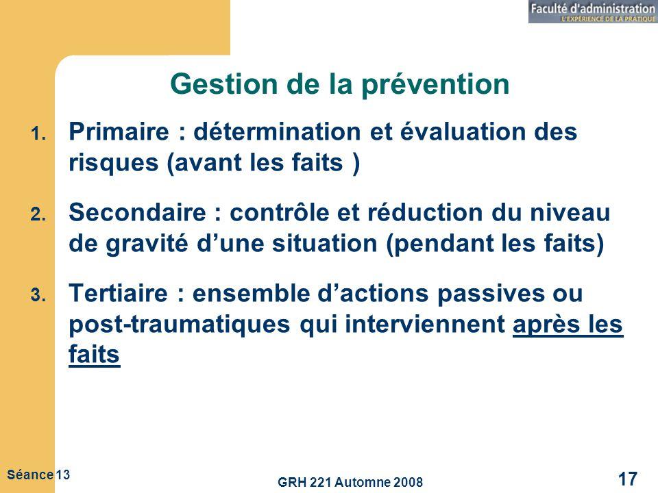 GRH 221 Automne 2008 17 Séance 13 Gestion de la prévention 1. Primaire : détermination et évaluation des risques (avant les faits ) 2. Secondaire : co