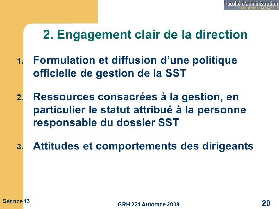 GRH 221 Automne 2008 20 Séance 13 2. Engagement clair de la direction 1. Formulation et diffusion dune politique officielle de gestion de la SST 2. Re