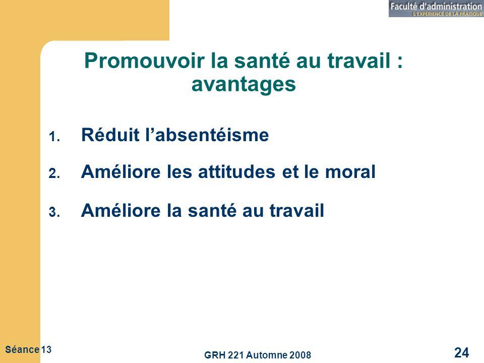 GRH 221 Automne 2008 24 Séance 13 Promouvoir la santé au travail : avantages 1. Réduit labsentéisme 2. Améliore les attitudes et le moral 3. Améliore
