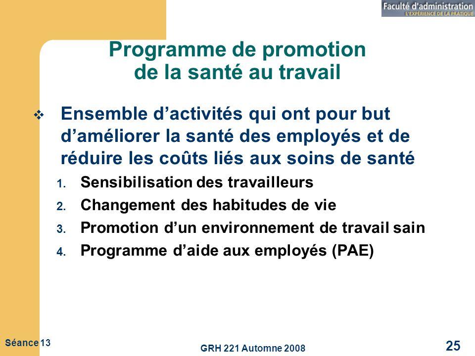 GRH 221 Automne 2008 25 Séance 13 Programme de promotion de la santé au travail Ensemble dactivités qui ont pour but daméliorer la santé des employés