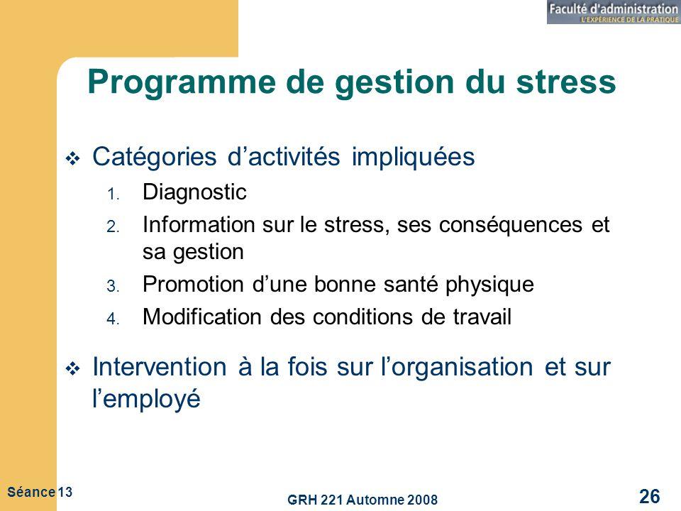 GRH 221 Automne 2008 26 Séance 13 Programme de gestion du stress Catégories dactivités impliquées 1. Diagnostic 2. Information sur le stress, ses cons