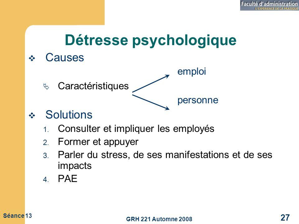 GRH 221 Automne 2008 27 Séance 13 Détresse psychologique Causes emploi Caractéristiques personne Solutions 1. Consulter et impliquer les employés 2. F
