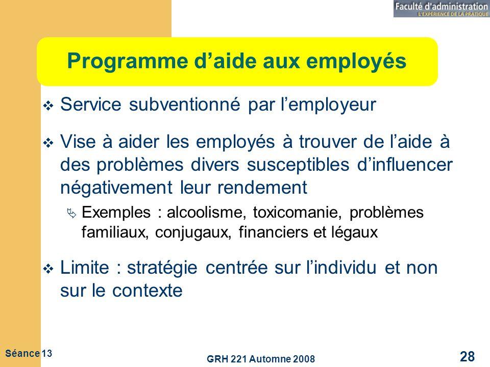 GRH 221 Automne 2008 28 Séance 13 Programme daide aux employés Service subventionné par lemployeur Vise à aider les employés à trouver de laide à des