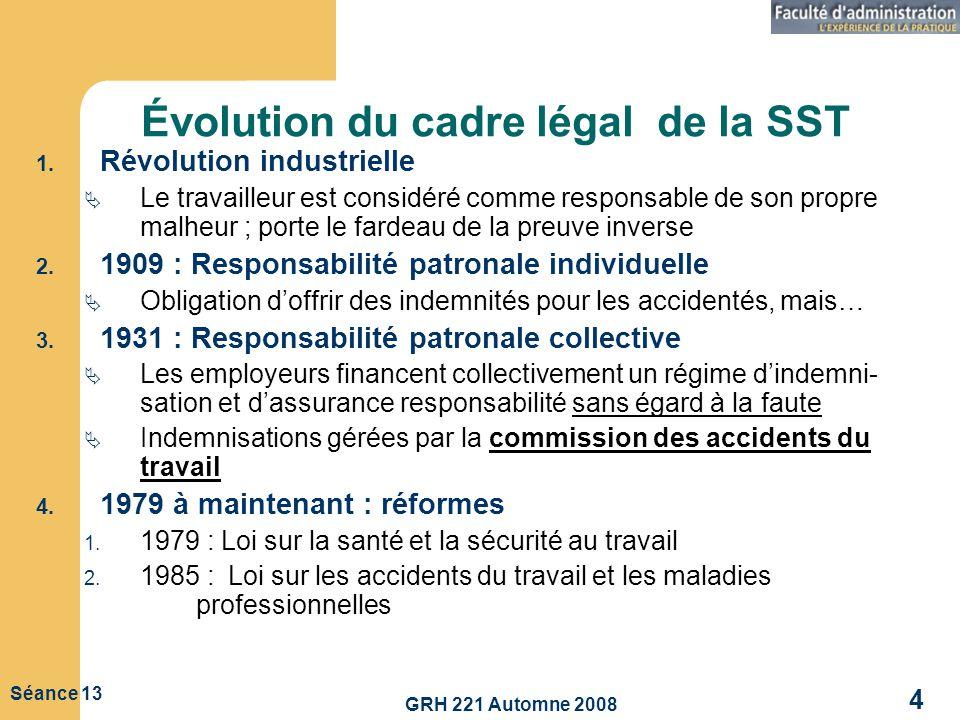 GRH 221 Automne 2008 4 Séance 13 Évolution du cadre légal de la SST 1. Révolution industrielle Le travailleur est considéré comme responsable de son p