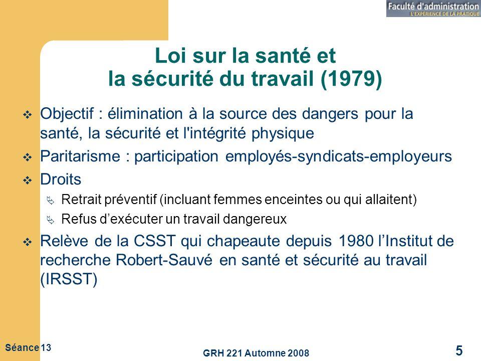 GRH 221 Automne 2008 5 Séance 13 Loi sur la santé et la sécurité du travail (1979) Objectif : élimination à la source des dangers pour la santé, la sé