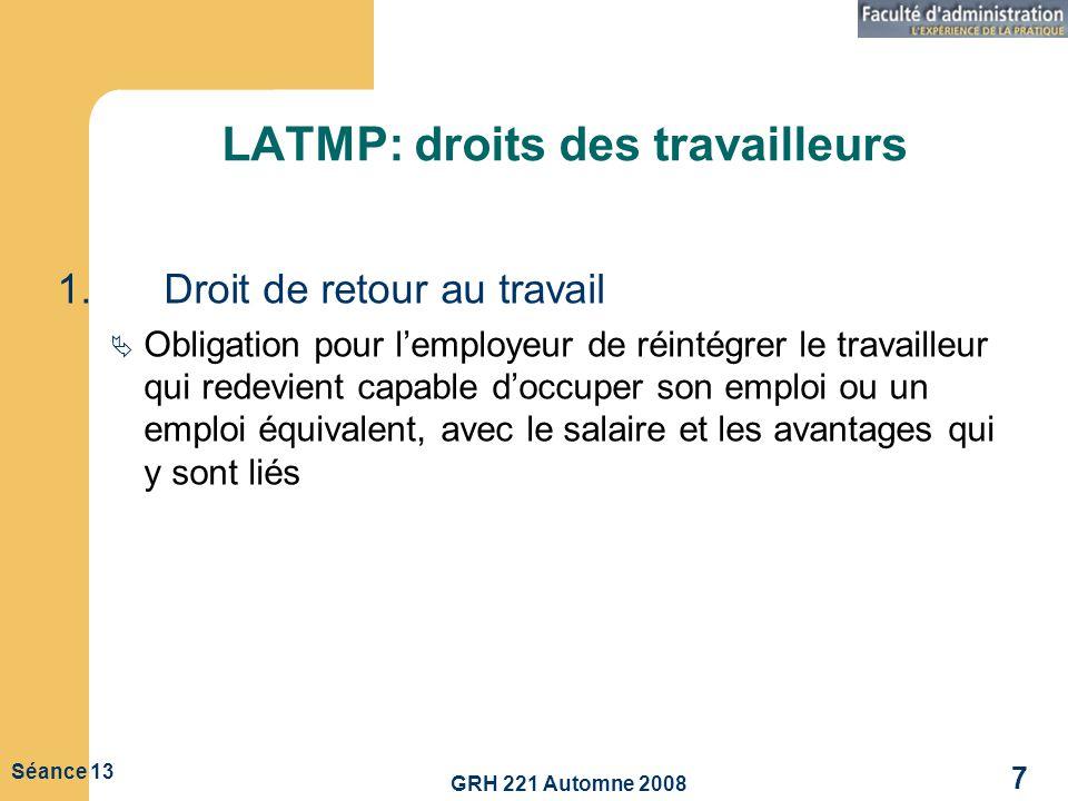 GRH 221 Automne 2008 7 Séance 13 LATMP: droits des travailleurs 1.Droit de retour au travail Obligation pour lemployeur de réintégrer le travailleur q