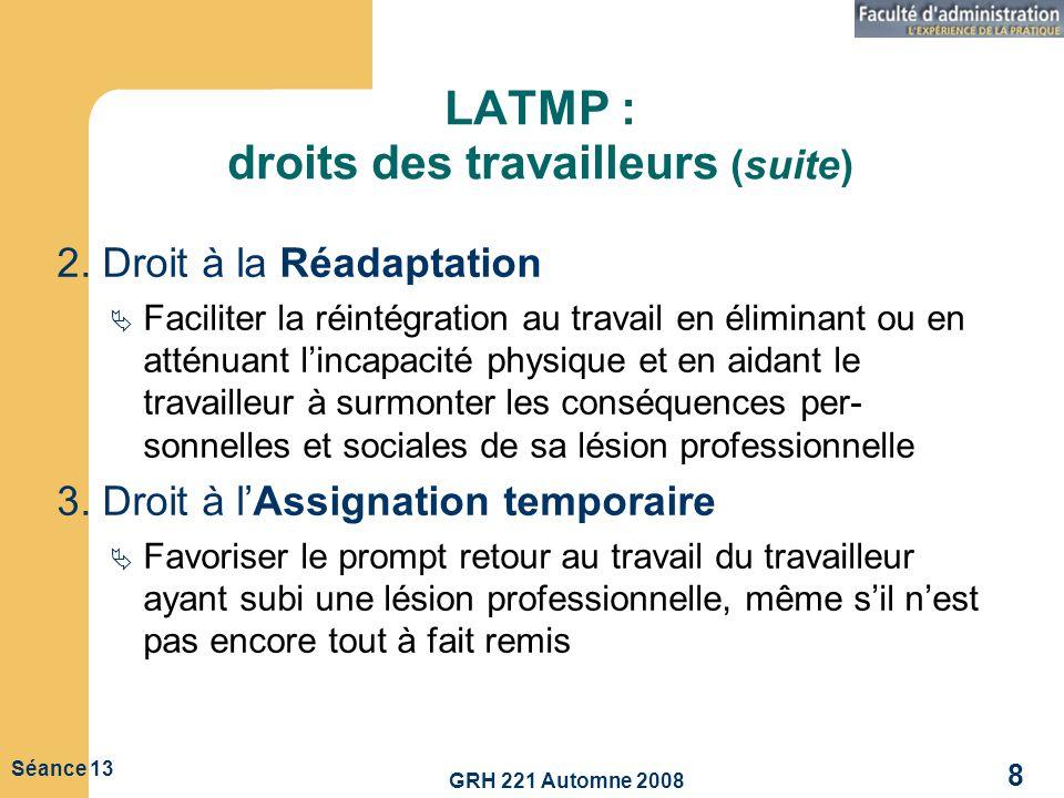 GRH 221 Automne 2008 8 Séance 13 LATMP : droits des travailleurs (suite) 2. Droit à la Réadaptation Faciliter la réintégration au travail en éliminant