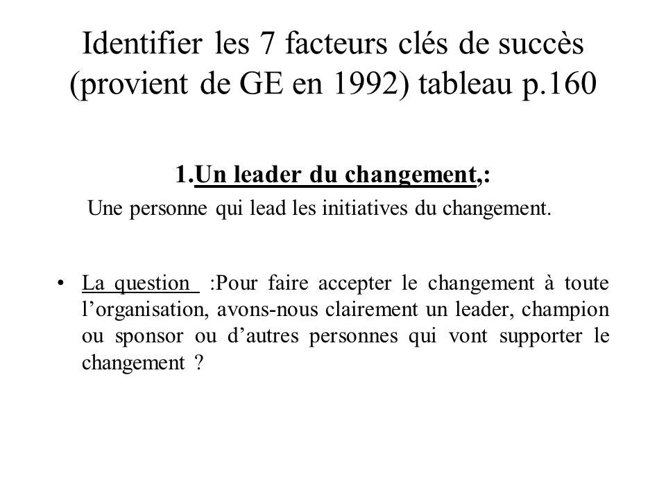 Identifier les 7 facteurs clés de succès (provient de GE en 1992) tableau p.160 1.Un leader du changement,: Une personne qui lead les initiatives du c