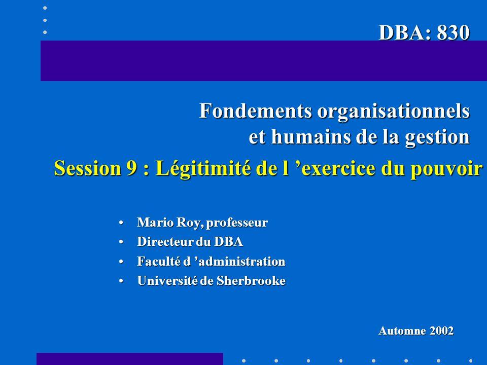 Session 9 : Légitimité de l exercice du pouvoir Mario Roy, professeurMario Roy, professeur Directeur du DBADirecteur du DBA Faculté d administrationFaculté d administration Université de SherbrookeUniversité de Sherbrooke DBA: 830 Fondements organisationnels et humains de la gestion Automne 2002