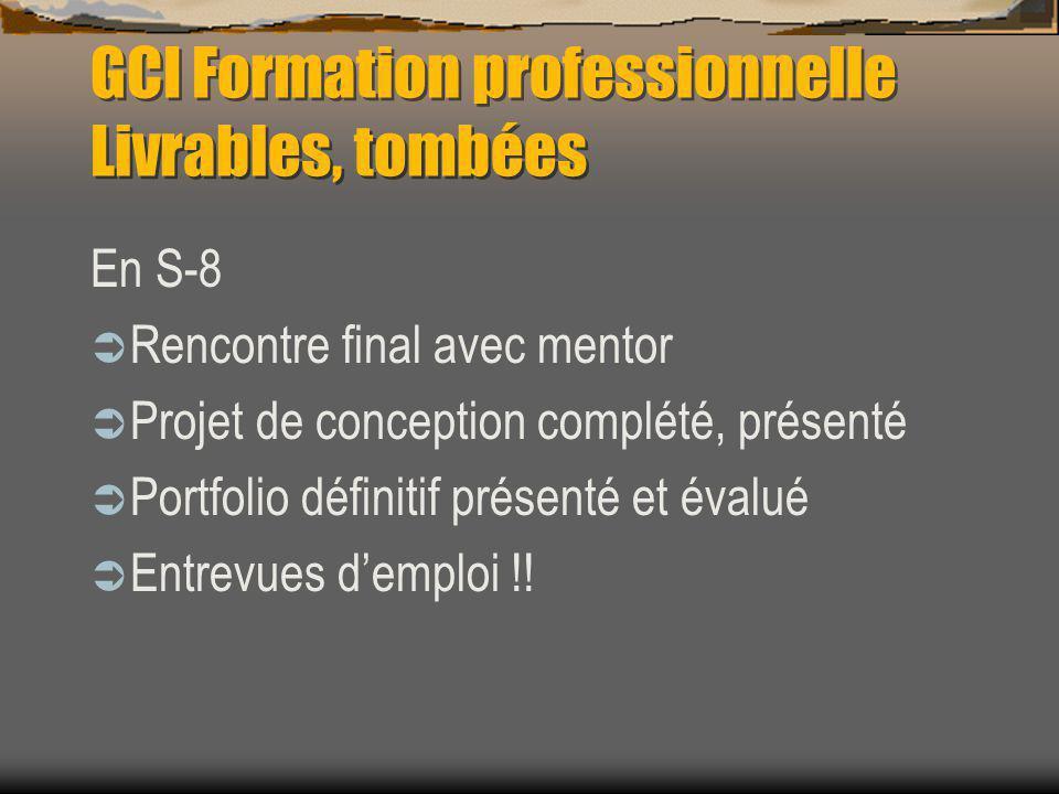 GCI Formation professionnelle Livrables, tombées En S-8 Rencontre final avec mentor Projet de conception complété, présenté Portfolio définitif présenté et évalué Entrevues demploi !!