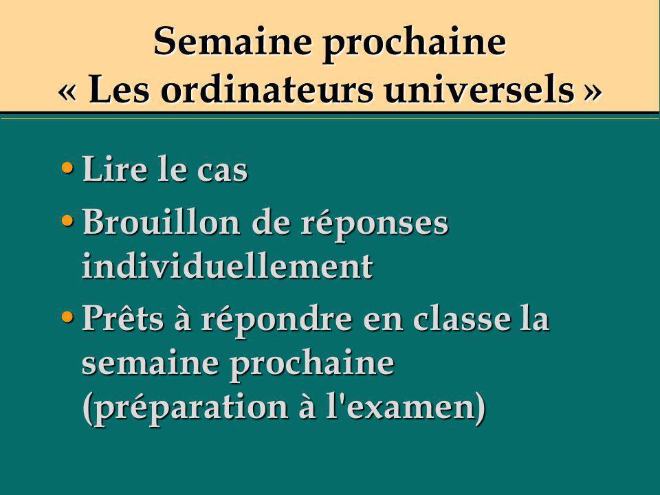Semaine prochaine « Les ordinateurs universels » Lire le cas Lire le cas Brouillon de réponses individuellement Brouillon de réponses individuellement